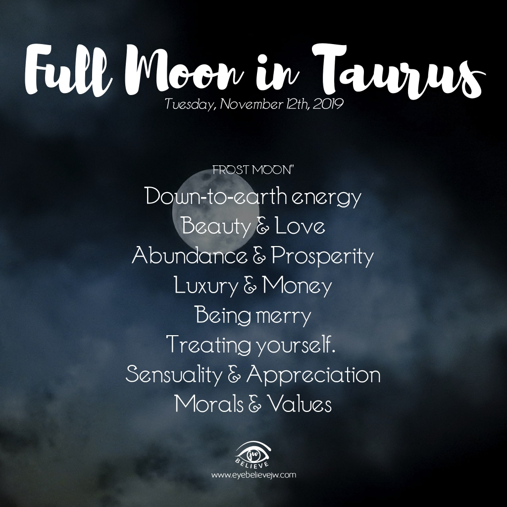 Full Moon in Taurus | Frost Moon Tuesday, November 12th, 2019 ⥼ Down-to-earth energy ⥼ Beauty & Love ⥼ Abundance & Prosperity ⥼ Luxury & Money ⥼ Being merry ⥼ Treating yourself. ⥼ Sensuality & Appreciation ⥼ Morals & Values